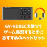 GV-HDRECでゲーム実況するときにおすすめのヘッドセットを紹介