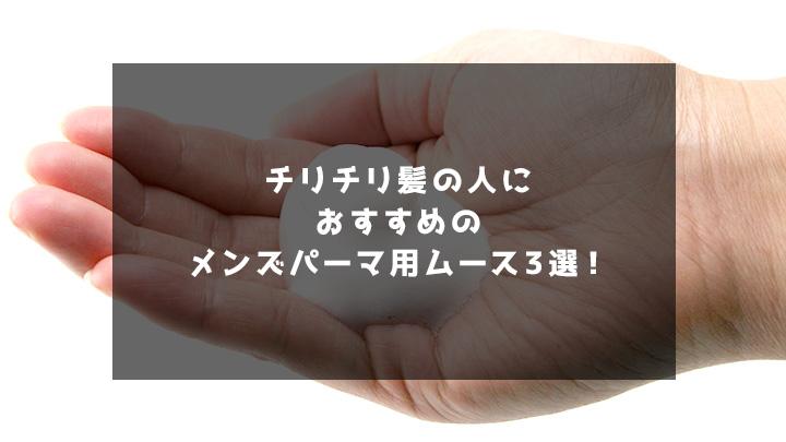 チリチリ髪の人におすすめのメンズパーマ用ムース3選!